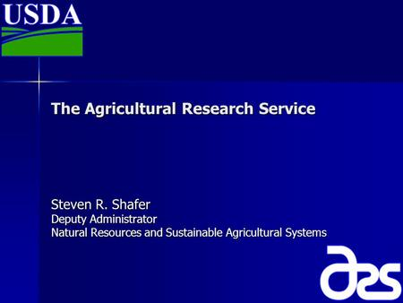 The Agricultural Research Service Steven R. Shafer Deputy Administrator Natural Resources and Sustainable Agricultural Systems.
