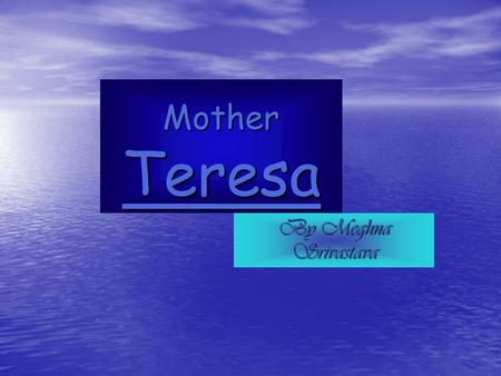 Mother Teresa By Meghna Srivastava. Biography of Mother Teresa Mother Teresa was born on the 27 th of August in the year of 1910. Mother Teresa was born.