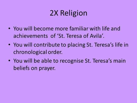 2X Religion You will become more familiar with life and achievements of 'St. Teresa of Avila'. You will contribute to placing St. Teresa's life in chronological.