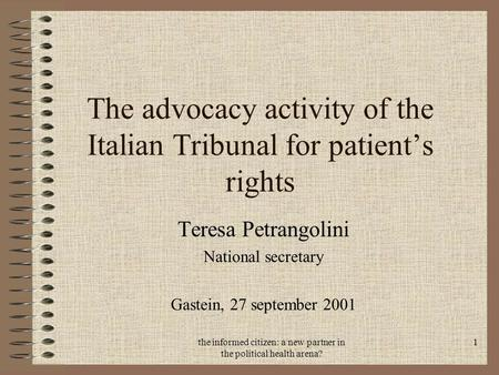 The informed citizen: a new partner in the political health arena? 1 The advocacy activity of the Italian Tribunal for patient's rights Teresa Petrangolini.