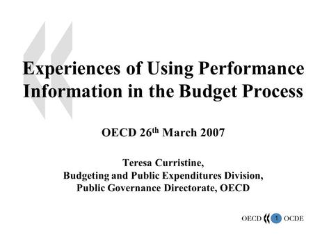 1 Experiences of Using Performance Information in the Budget Process OECD 26 th March 2007 Teresa Curristine, Budgeting and Public Expenditures Division,