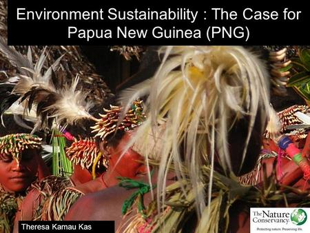 Environment Sustainability : The Case for Papua New Guinea (PNG) Theresa Kamau Kas Program Director - Manus.