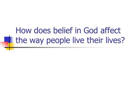 How does belief in God affect the way people live their lives?