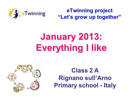 "January 2013: Everything I like eTwinning project ""Let's grow up together"" Class 2 A Rignano sull'Arno Primary school - Italy."