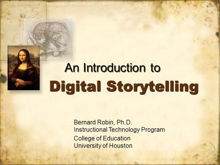 Digital Storytelling An Introduction to Bernard Robin, Ph.D. Instructional Technology Program College of Education University of Houston.
