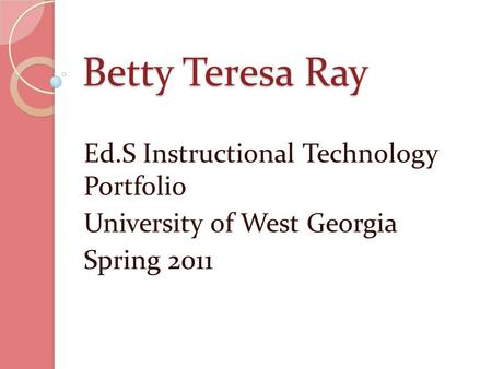 Betty Teresa Ray Ed.S Instructional Technology Portfolio University of West Georgia Spring 2011.