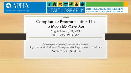 301429 Compliance Programs after The Affordable Care Act Angela Mattie, JD, MPH Teresa Tai, PhD, MA Quinnipiac University, School of Business, Department.
