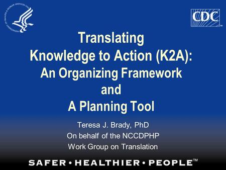 Translating Knowledge to Action (K2A): An Organizing Framework and A Planning Tool Teresa J. Brady, PhD On behalf of the NCCDPHP Work Group on Translation.