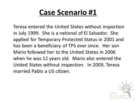 Case Scenario #1 Teresa entered the United States without inspection in July 1999. She is a national of El Salvador. She applied for Temporary Protected.