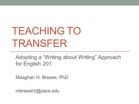 "TEACHING TO TRANSFER Adopting a ""Writing about Writing"" Approach for English 201 Meaghan H. Brewer, PhD"
