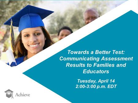 Towards a Better Test: Communicating Assessment Results to Families and Educators Tuesday, April 14 2:00-3:00 p.m. EDT.