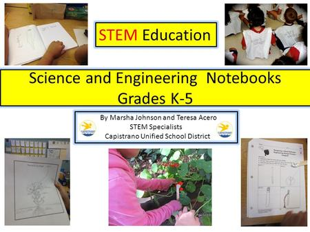 Science and Engineering Notebooks Grades K-5 STEM Education By Marsha Johnson and Teresa Acero STEM Specialists Capistrano Unified School District.