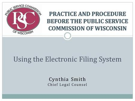 Cynthia Smith Chief Legal Counsel Using the Electronic Filing System.