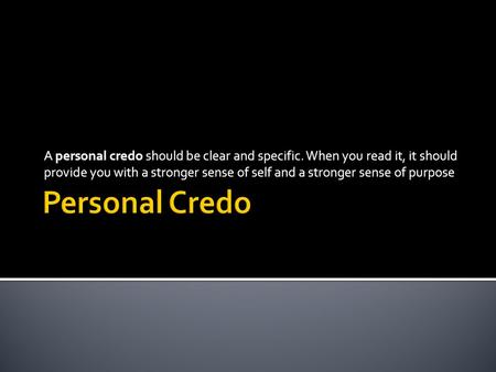 A personal credo should be clear and specific. When you read it, it should provide you with a stronger sense of self and a stronger sense of purpose.