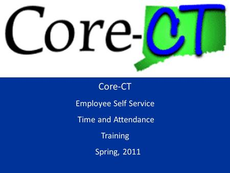 Core-CT Employee Self Service Time and Attendance Training Spring, 2011.