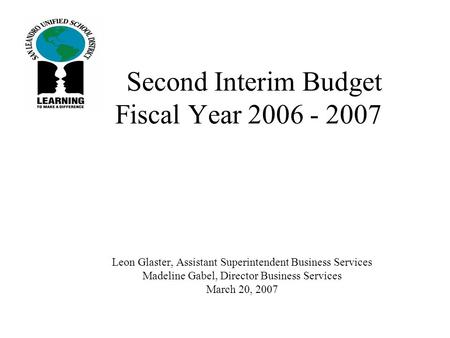 Second Interim Budget Fiscal Year 2006 - 2007 Leon Glaster, Assistant Superintendent Business Services Madeline Gabel, Director Business Services March.