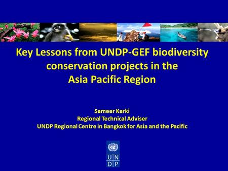 Key Lessons from UNDP-GEF biodiversity conservation projects in the Asia Pacific Region Sameer Karki Regional Technical Adviser UNDP Regional Centre in.