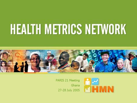 PARIS 21 Meeting Ghana 27-28 July 2005. Challenges in health information Health Metrics Network HMN Framework and profiling tool.