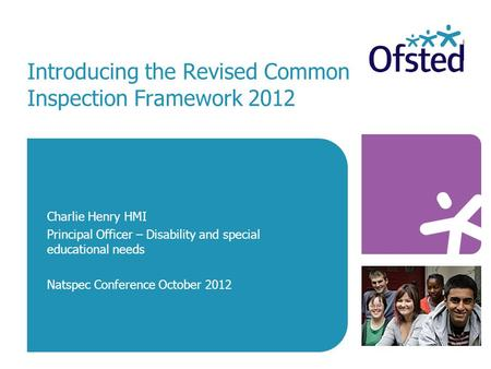 Introducing the Revised Common Inspection Framework 2012 Charlie Henry HMI Principal Officer – Disability and special educational needs Natspec Conference.