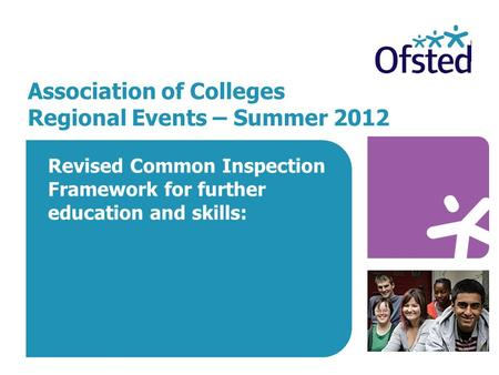 Association of Colleges Regional Events – Summer 2012 Revised Common Inspection Framework for further education and skills: