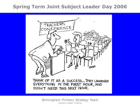 Birmingham Primary Strategy Team Subject Leader Training Spring Term Joint Subject Leader Day 2006.