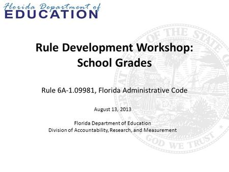 Rule Development Workshop: School Grades Rule 6A-1.09981, Florida Administrative Code August 13, 2013 Florida Department of Education Division of Accountability,