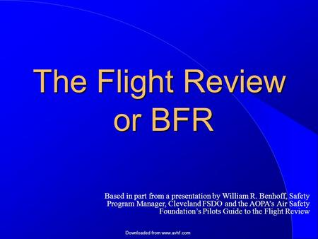Downloaded from www.avhf.com The Flight Review or BFR Based in part from a presentation by William R. Benhoff, Safety Program Manager, Cleveland FSDO and.