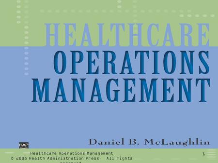 Healthcare Operations Management © 2008 Health Administration Press. All rights reserved. 1.