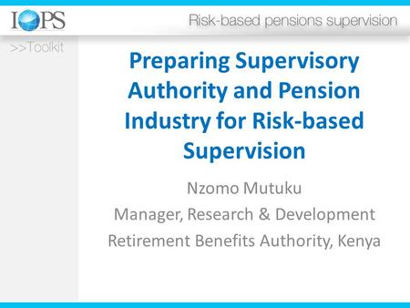 Preparing Supervisory Authority and Pension Industry for Risk-based Supervision Nzomo Mutuku Manager, Research & Development Retirement Benefits Authority,
