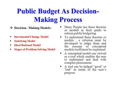 Public Budget As Decision- Making Process  Decision - Making Models:  Incremental Change Model  Satisfying Model  Ideal Rational Model  Stages of.