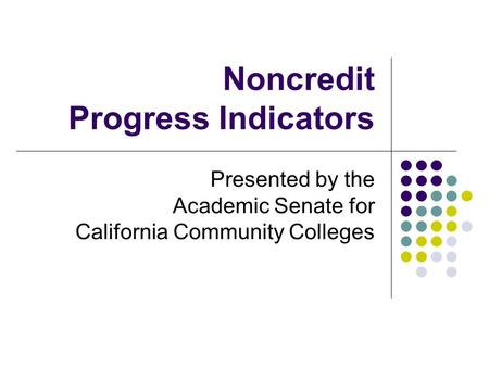 Noncredit Progress Indicators Presented by the Academic Senate for California Community Colleges.