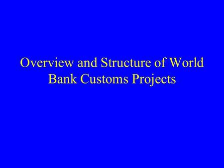 Overview and Structure of World Bank Customs Projects.