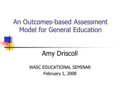 An Outcomes-based Assessment Model for General Education Amy Driscoll WASC EDUCATIONAL SEMINAR February 1, 2008.