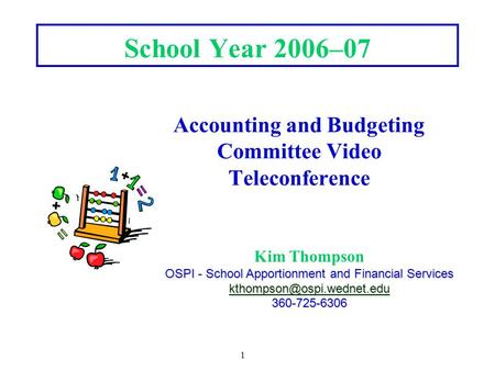 1 School Year 2006–07 Accounting and Budgeting Committee Video Teleconference Kim Thompson OSPI - School Apportionment and Financial Services