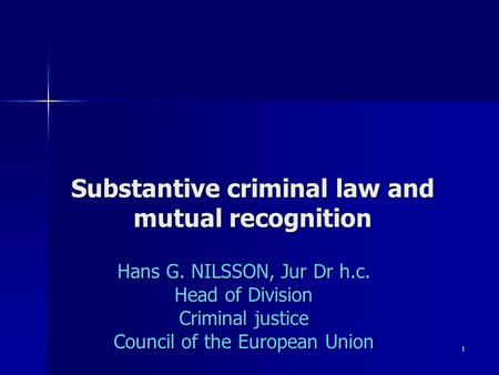 1 Substantive criminal law and mutual recognition Hans G. NILSSON, Jur Dr h.c. Head of Division Criminal justice Council of the European Union.