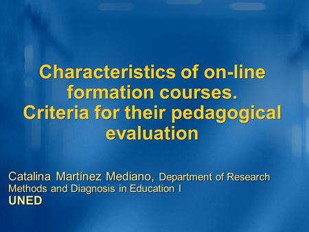 Characteristics of on-line formation courses. Criteria for their pedagogical evaluation Catalina Martínez Mediano, Department of Research Methods and Diagnosis.