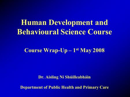 Human Development and Behavioural Science Course Course Wrap-Up – 1 st May 2008 Dr. Aisling Ní Shúilleabháin Department of Public Health and Primary Care.