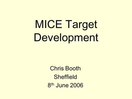 MICE Target Development Chris Booth Sheffield 8 th June 2006.