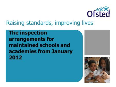 Raising standards, improving lives The inspection arrangements for maintained schools and academies from January 2012.