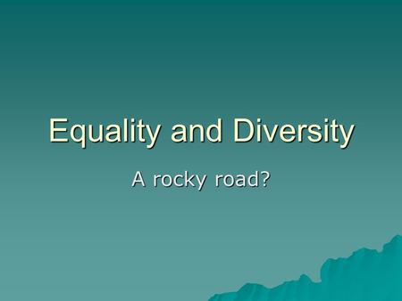 Equality and Diversity A rocky road?. Aims To introduce the Equality Act 2010To introduce the Equality Act 2010 To have an understanding of Ofsted requirements.