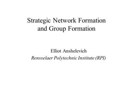Strategic Network Formation and Group Formation Elliot Anshelevich Rensselaer Polytechnic Institute (RPI)