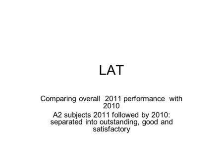 LAT Comparing overall 2011 performance with 2010 A2 subjects 2011 followed by 2010: separated into outstanding, good and satisfactory.