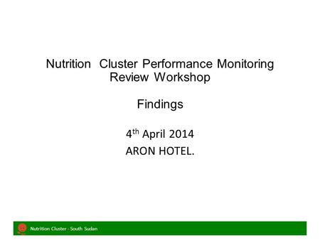 Nutrition Cluster - South Sudan Nutrition Cluster Performance Monitoring Review Workshop Findings 4 th April 2014 ARON HOTEL.