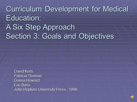 David Kern Patricia Thomas Donna Howard Eric Bass John Hopkins University Press, 1998 Curriculum Development for Medical Education: A Six Step Approach.