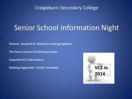 Senior School Information Night Craigieburn Secondary College VCE in 2014 Parents, Students & Teachers working together The Senior School & Pathways Team.