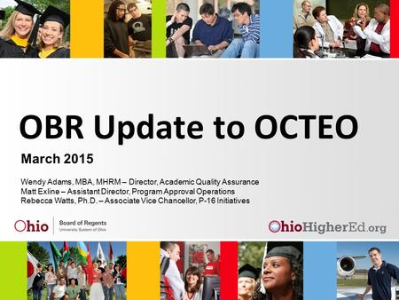 OBR Update to OCTEO March 2015 Wendy Adams, MBA, MHRM – Director, Academic Quality Assurance Matt Exline – Assistant Director, Program Approval Operations.