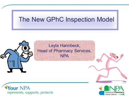 The New GPhC Inspection Model Leyla Hannbeck, Head of Pharmacy Services, NPA.