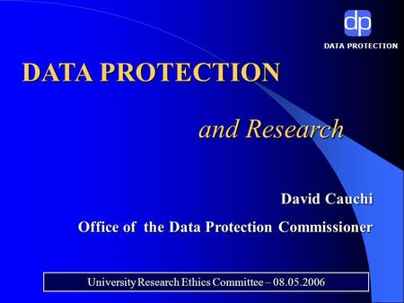 DATA PROTECTION and Research University Research Ethics Committee – 08.05.2006 David Cauchi Office of the Data Protection Commissioner.
