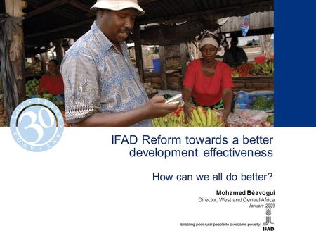 IFAD Reform towards a better development effectiveness How can we all do better? Mohamed Béavogui Director, West and Central Africa January 2009.