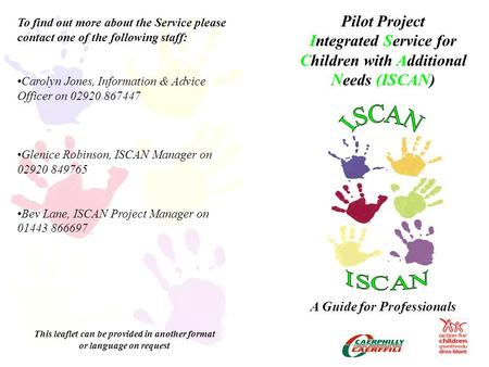 Pilot Project Integrated Service for Children with Additional Needs (ISCAN) A Guide for Professionals To find out more about the Service please contact.